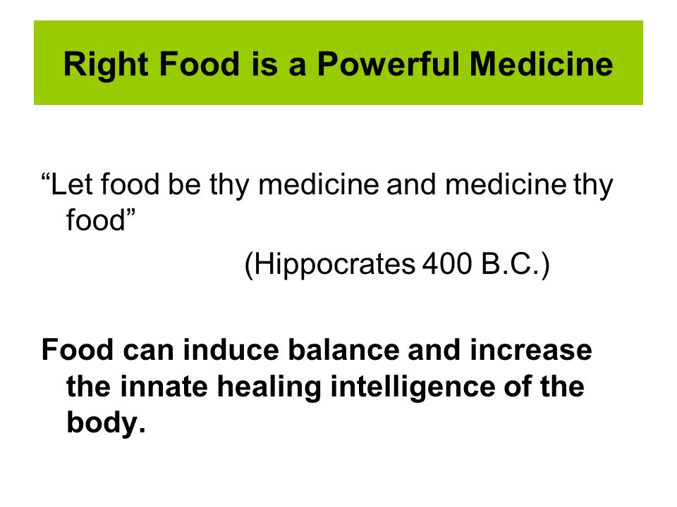 Right Food is a Powerful Medicine Let food be thy medicine and medicine thy food (Hippocrates 400 B.C.) Food can induce balance and increase the innat