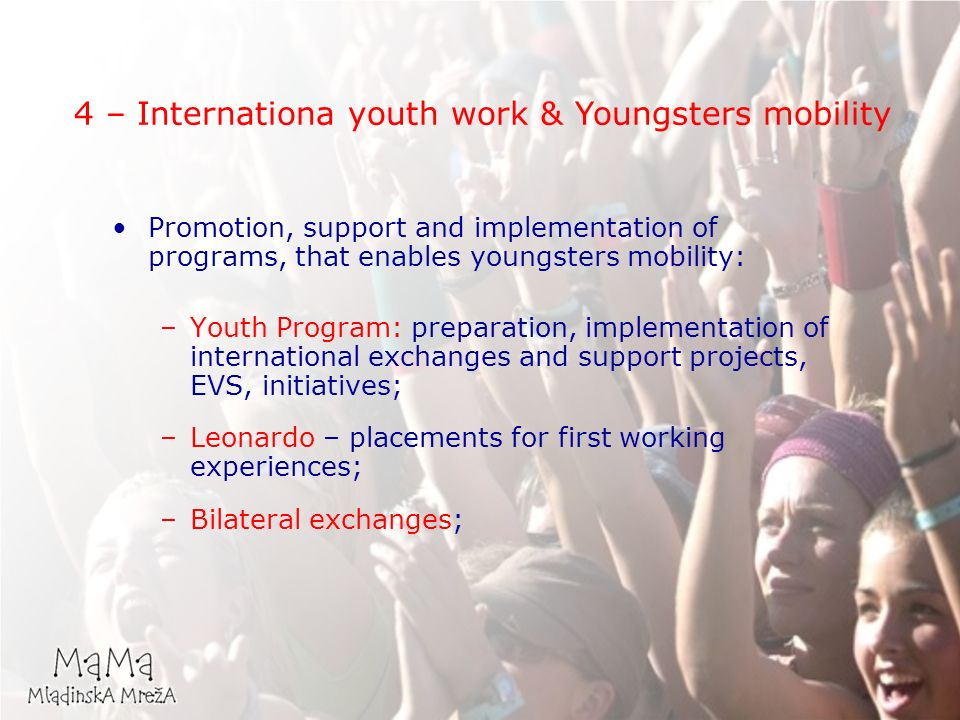 Promotion, support and implementation of programs, that enables youngsters mobility: –Youth Program: preparation, implementation of international exchanges and support projects, EVS, initiatives; –Leonardo – placements for first working experiences; –Bilateral exchanges; 4 – Internationa youth work & Youngsters mobility