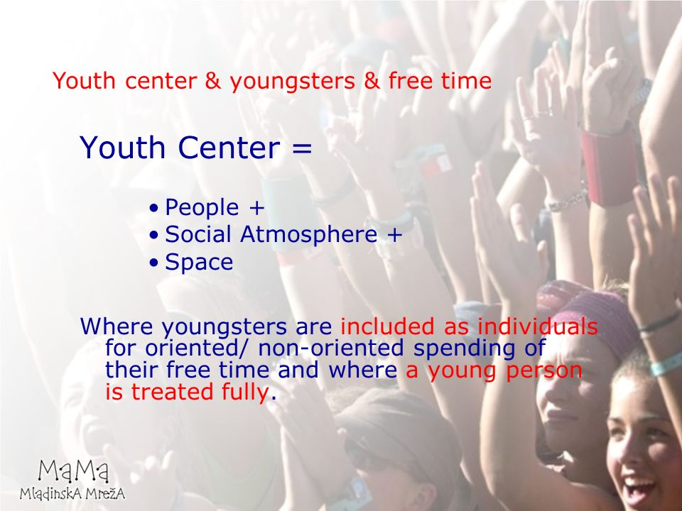 Youth Center = People + Social Atmosphere + Space Where youngsters are included as individuals for oriented/ non-oriented spending of their free time and where a young person is treated fully.