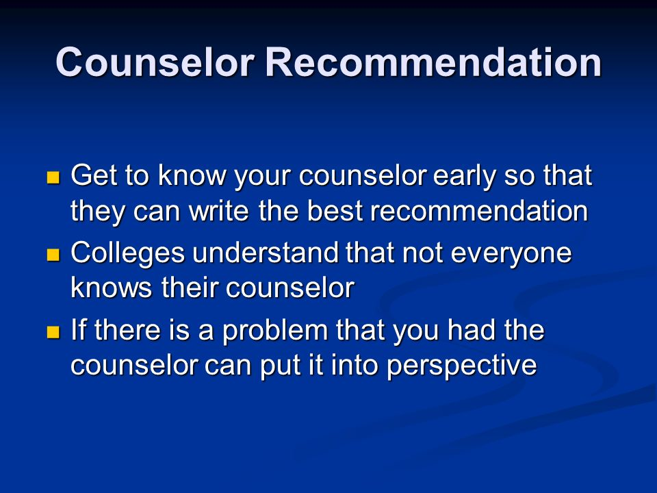 Counselor Recommendation Get to know your counselor early so that they can write the best recommendation Get to know your counselor early so that they can write the best recommendation Colleges understand that not everyone knows their counselor Colleges understand that not everyone knows their counselor If there is a problem that you had the counselor can put it into perspective If there is a problem that you had the counselor can put it into perspective
