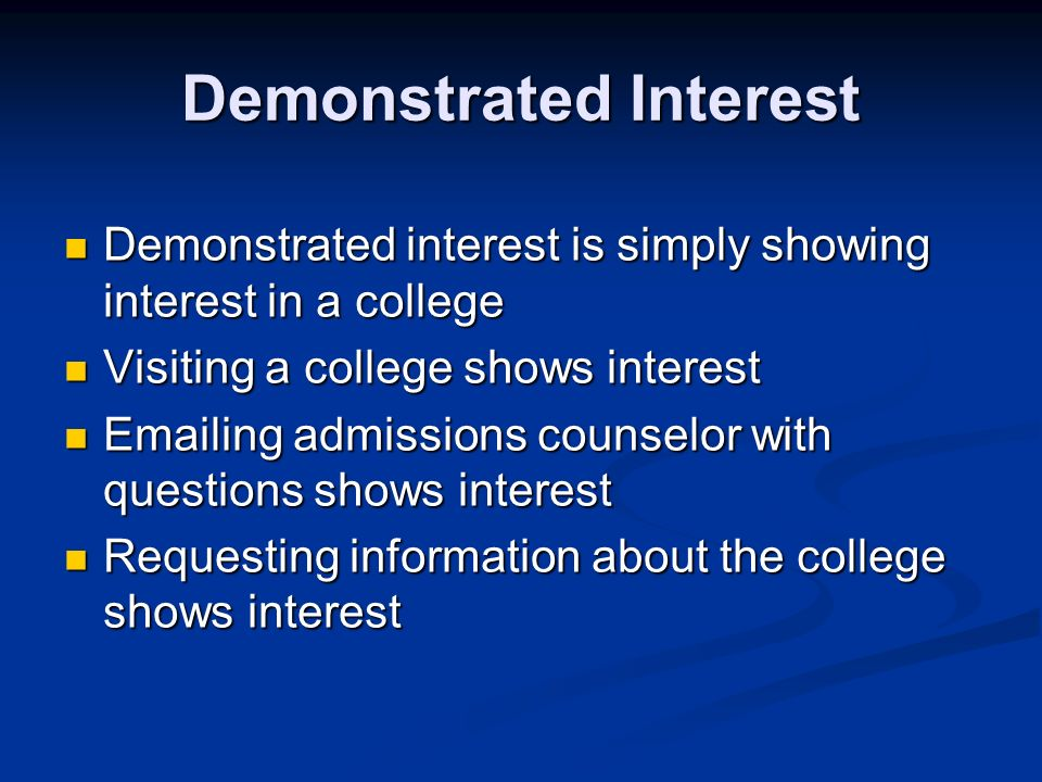 Demonstrated Interest Demonstrated interest is simply showing interest in a college Demonstrated interest is simply showing interest in a college Visiting a college shows interest Visiting a college shows interest Emailing admissions counselor with questions shows interest Emailing admissions counselor with questions shows interest Requesting information about the college shows interest Requesting information about the college shows interest