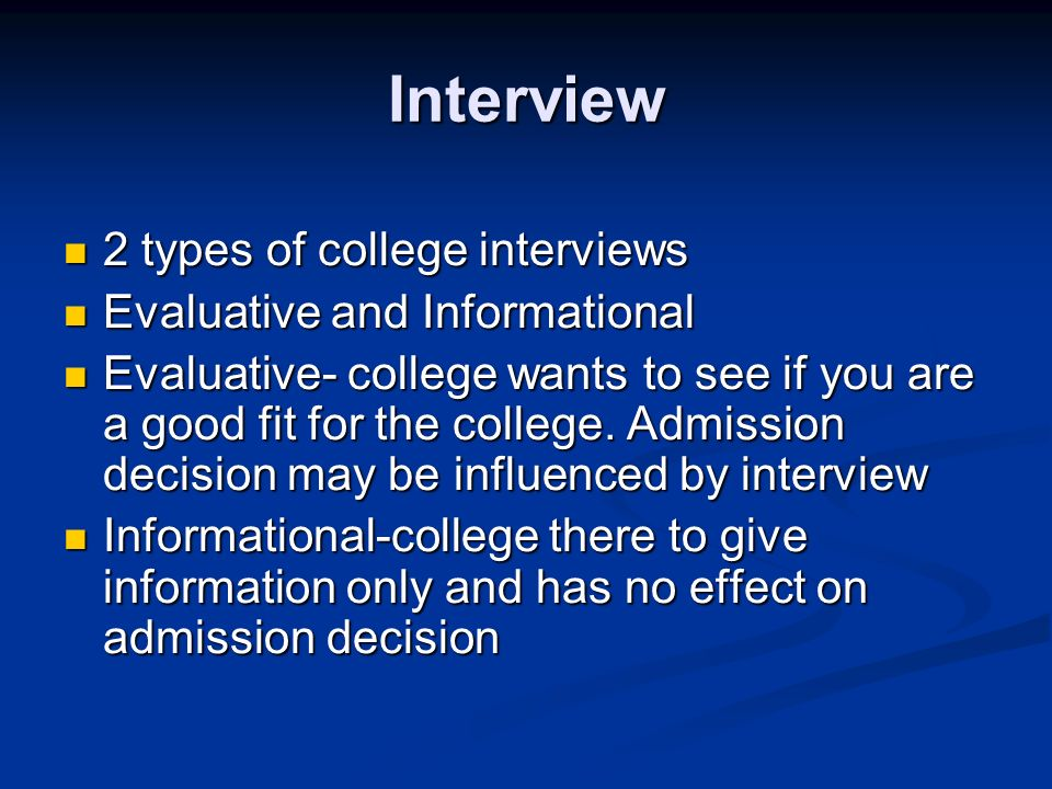 Interview 2 types of college interviews 2 types of college interviews Evaluative and Informational Evaluative and Informational Evaluative- college wants to see if you are a good fit for the college.