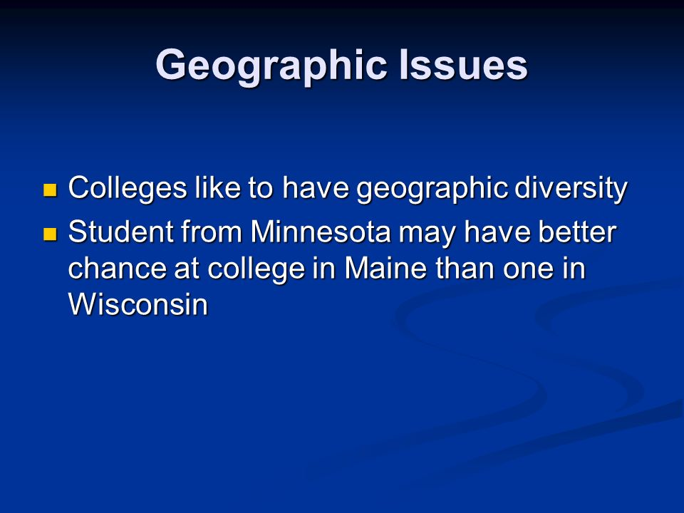 Geographic Issues Colleges like to have geographic diversity Colleges like to have geographic diversity Student from Minnesota may have better chance at college in Maine than one in Wisconsin Student from Minnesota may have better chance at college in Maine than one in Wisconsin