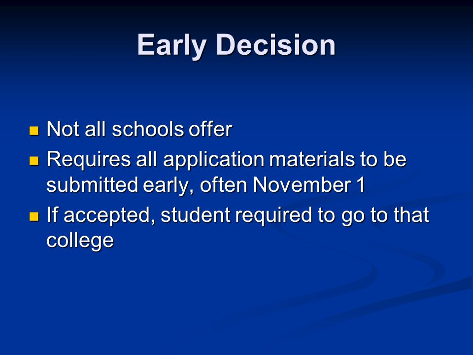 Early Decision Not all schools offer Not all schools offer Requires all application materials to be submitted early, often November 1 Requires all application materials to be submitted early, often November 1 If accepted, student required to go to that college If accepted, student required to go to that college