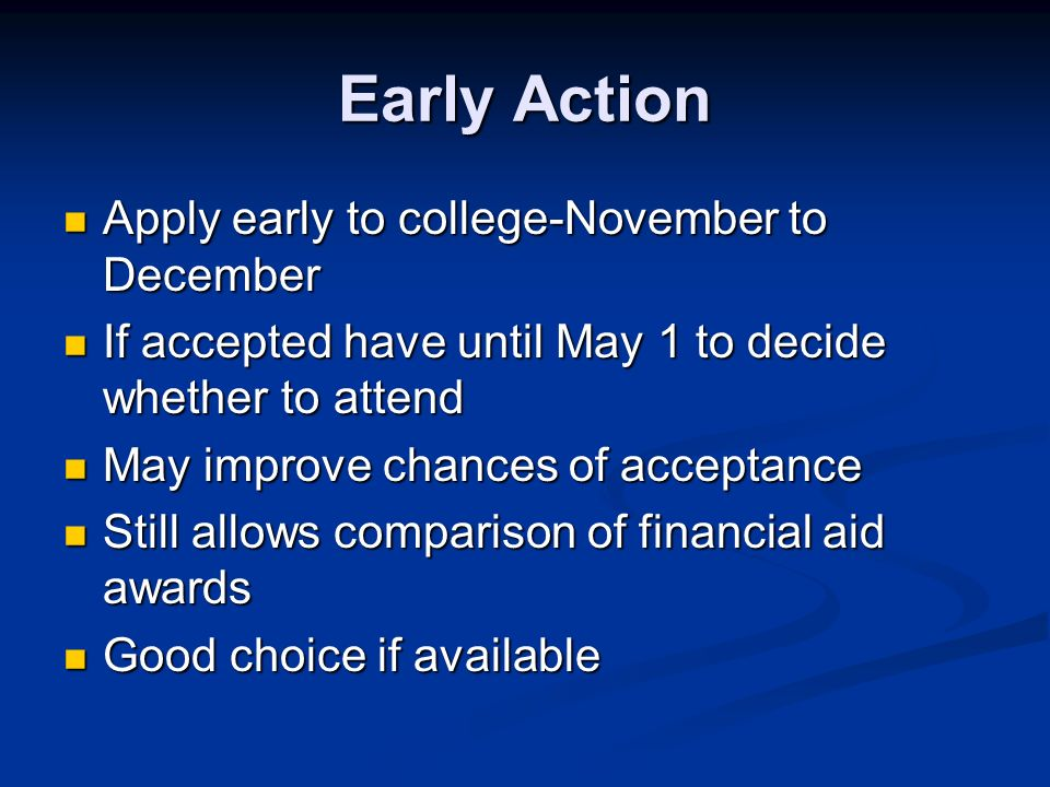 Early Action Apply early to college-November to December Apply early to college-November to December If accepted have until May 1 to decide whether to attend If accepted have until May 1 to decide whether to attend May improve chances of acceptance May improve chances of acceptance Still allows comparison of financial aid awards Still allows comparison of financial aid awards Good choice if available Good choice if available