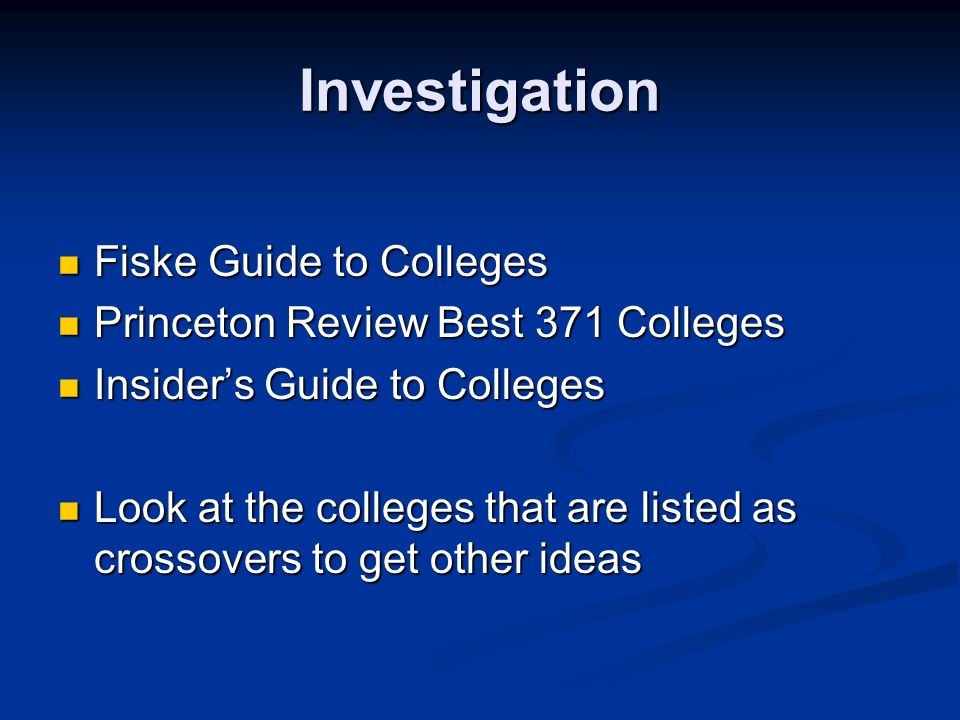 Investigation Fiske Guide to Colleges Fiske Guide to Colleges Princeton Review Best 371 Colleges Princeton Review Best 371 Colleges Insiders Guide to Colleges Insiders Guide to Colleges Look at the colleges that are listed as crossovers to get other ideas Look at the colleges that are listed as crossovers to get other ideas