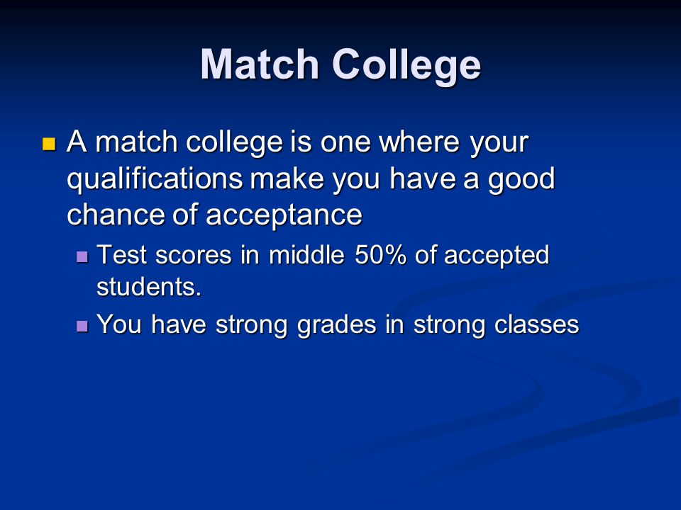 Match College A match college is one where your qualifications make you have a good chance of acceptance A match college is one where your qualifications make you have a good chance of acceptance Test scores in middle 50% of accepted students.