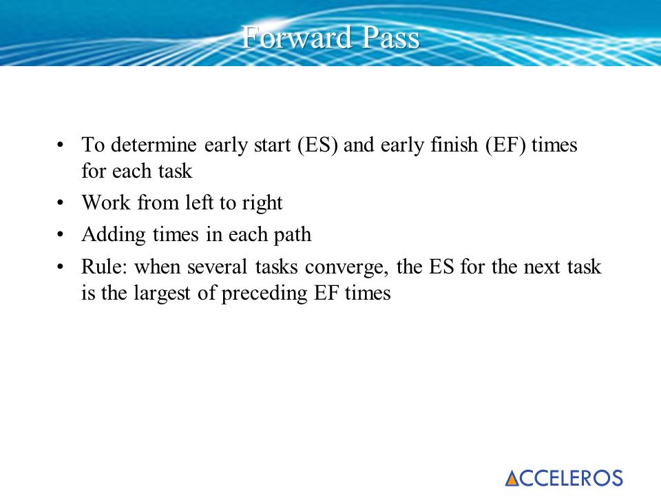 To determine early start (ES) and early finish (EF) times for each task Work from left to right Adding times in each path Rule: when several tasks con