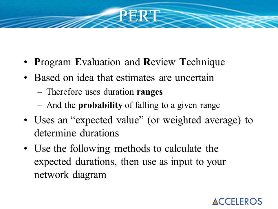 Program Evaluation and Review Technique Based on idea that estimates are uncertain –Therefore uses duration ranges –And the probability of falling to