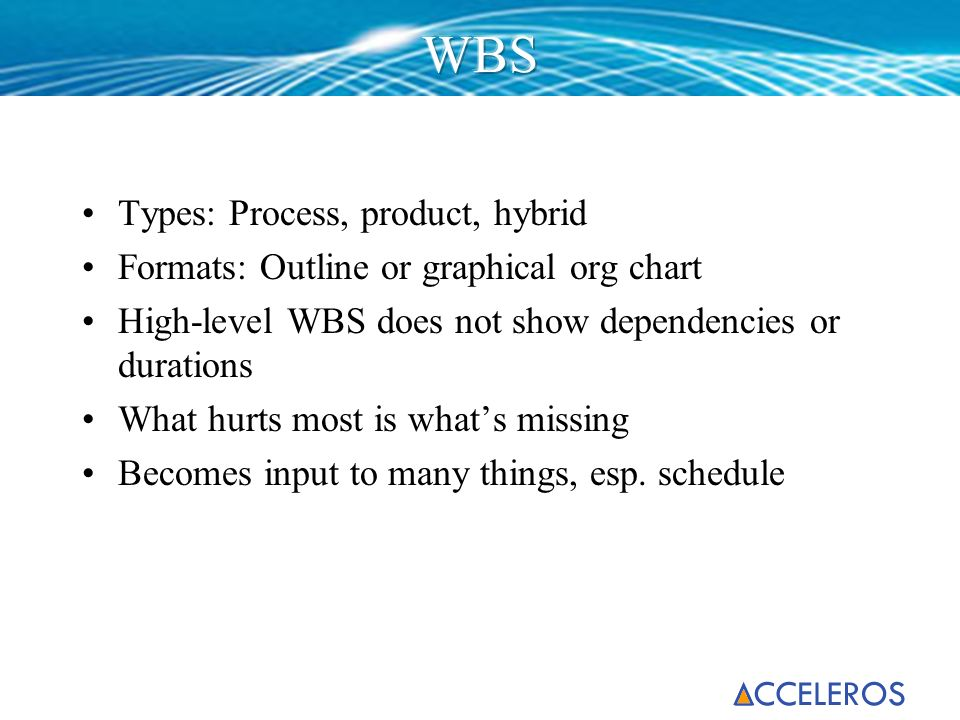 Types: Process, product, hybrid Formats: Outline or graphical org chart High-level WBS does not show dependencies or durations What hurts most is what