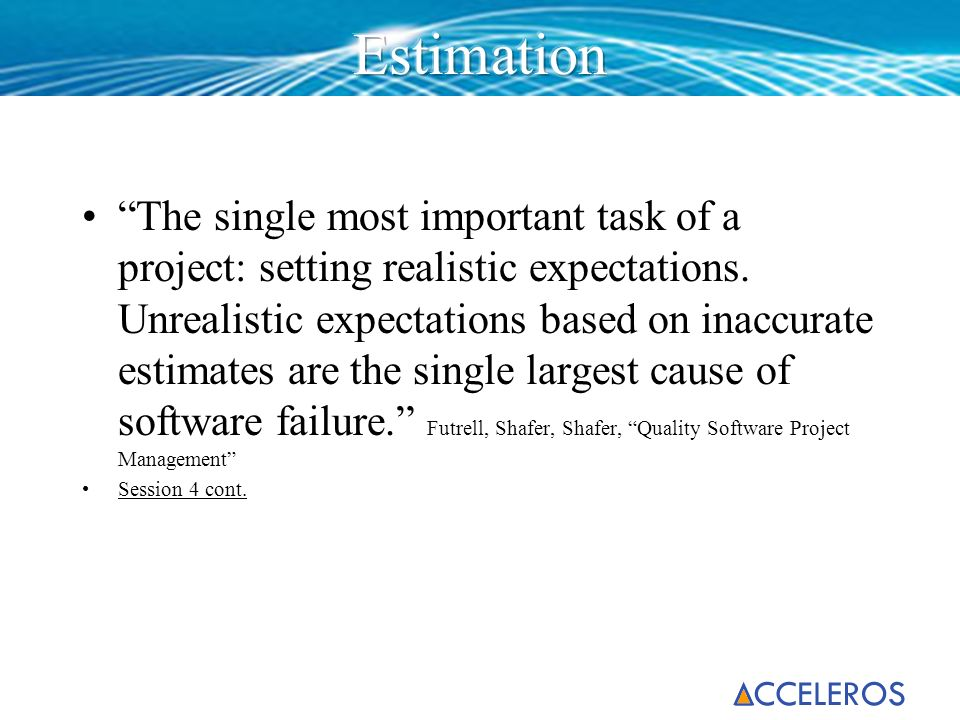 The single most important task of a project: setting realistic expectations. Unrealistic expectations based on inaccurate estimates are the single lar