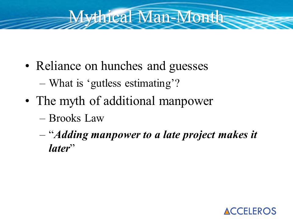 Reliance on hunches and guesses –What is gutless estimating? The myth of additional manpower –Brooks Law –Adding manpower to a late project makes it l