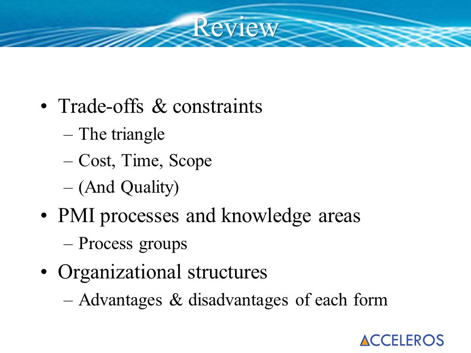 Trade-offs & constraints –The triangle –Cost, Time, Scope –(And Quality) PMI processes and knowledge areas –Process groups Organizational structures –