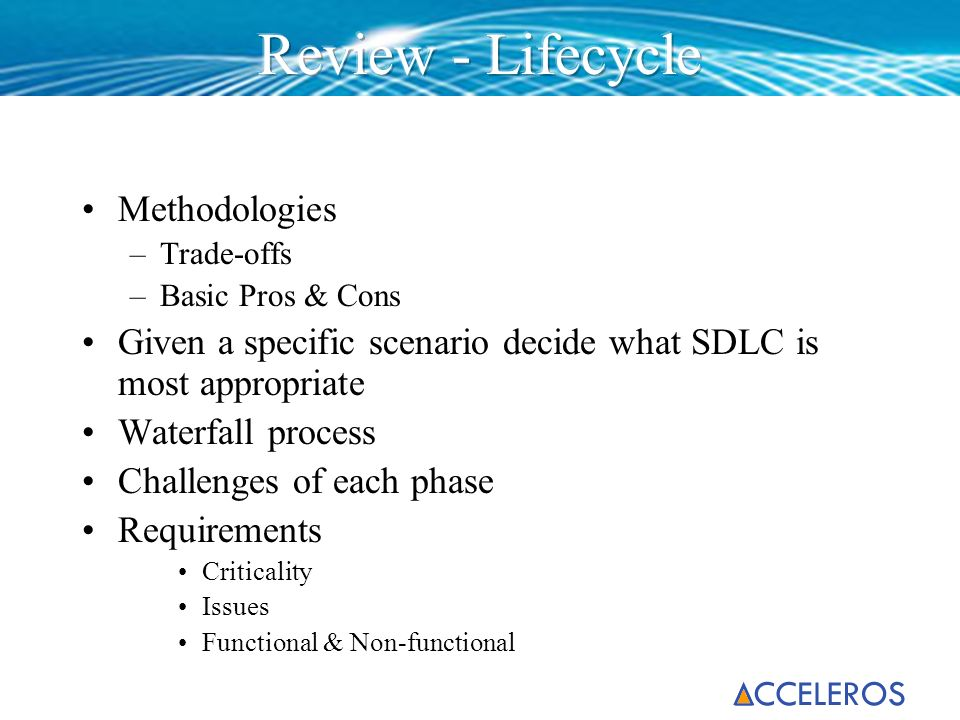 Methodologies –Trade-offs –Basic Pros & Cons Given a specific scenario decide what SDLC is most appropriate Waterfall process Challenges of each phase