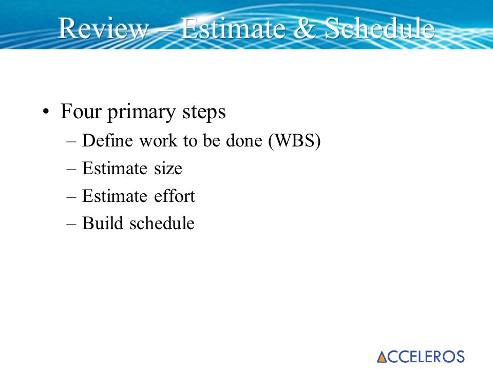 Four primary steps –Define work to be done (WBS) –Estimate size –Estimate effort –Build schedule