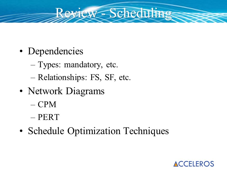 Dependencies –Types: mandatory, etc. –Relationships: FS, SF, etc. Network Diagrams –CPM –PERT Schedule Optimization Techniques