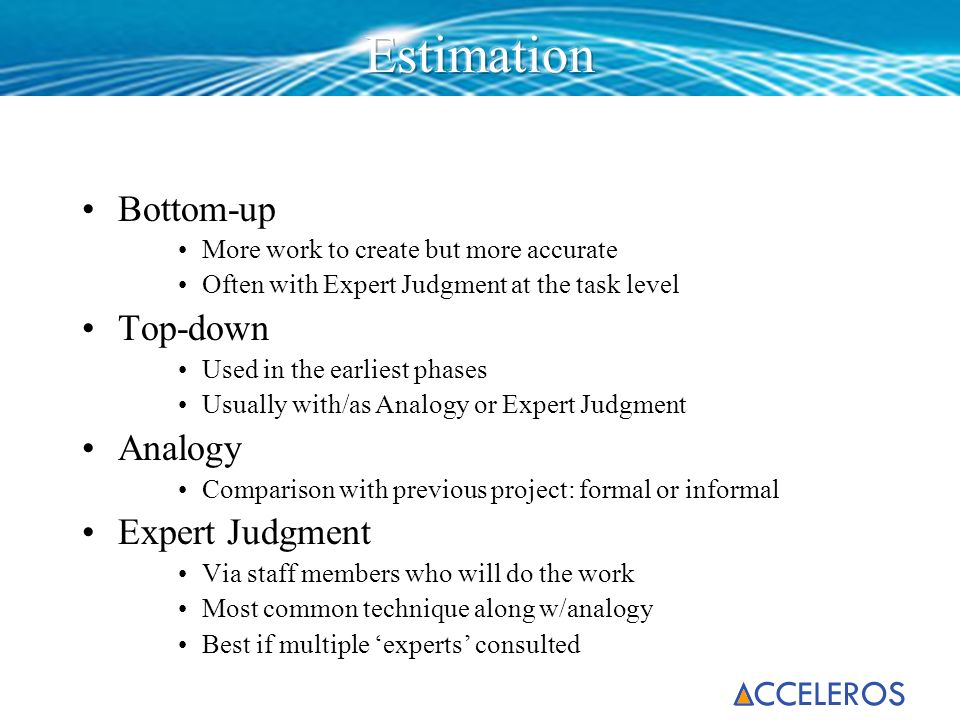 Bottom-up More work to create but more accurate Often with Expert Judgment at the task level Top-down Used in the earliest phases Usually with/as Anal