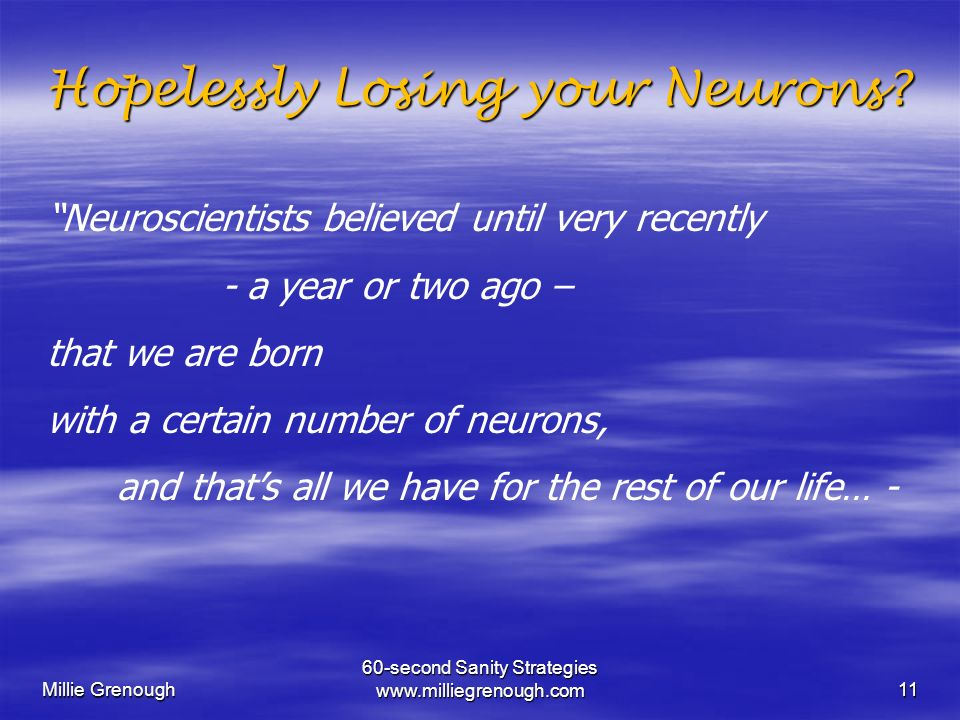Millie Grenough 60-second Sanity Strategies www.milliegrenough.com11 Hopelessly Losing your Neurons? Hopelessly Losing your Neurons? Neuroscientists b