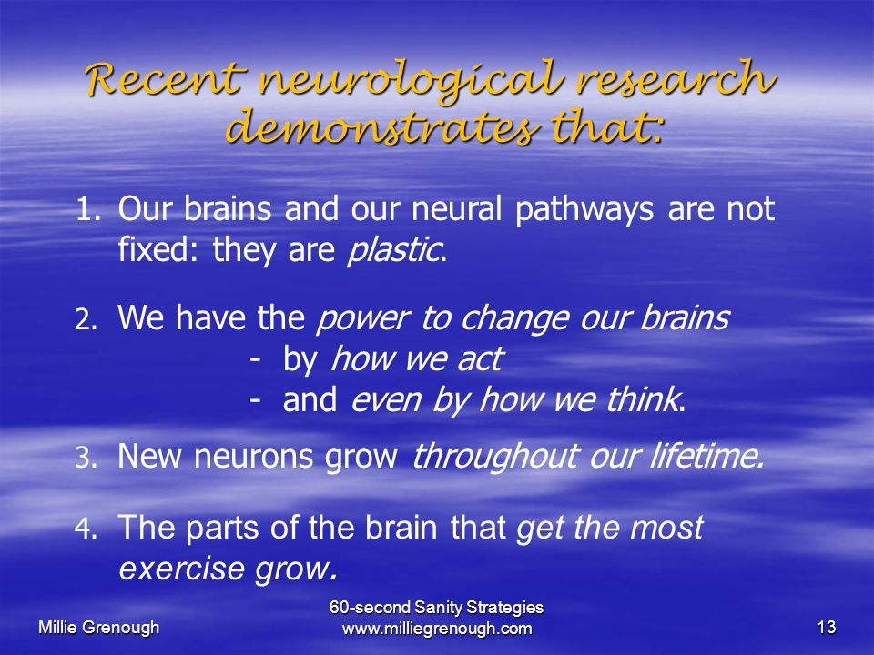 Millie Grenough 60-second Sanity Strategies www.milliegrenough.com13 Recent neurological research demonstrates that: demonstrates that: 1.Our brains and our neural pathways are not fixed: they are plastic.