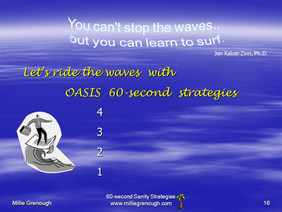 Millie Grenough 60-second Sanity Strategies www.milliegrenough.com16 Millie Grenough 16 Lets ride the waves with OASIS 60-second strategies Lets ride the waves with OASIS 60-second strategies 4321 Jon Kabat-Zinn, Ph.D.