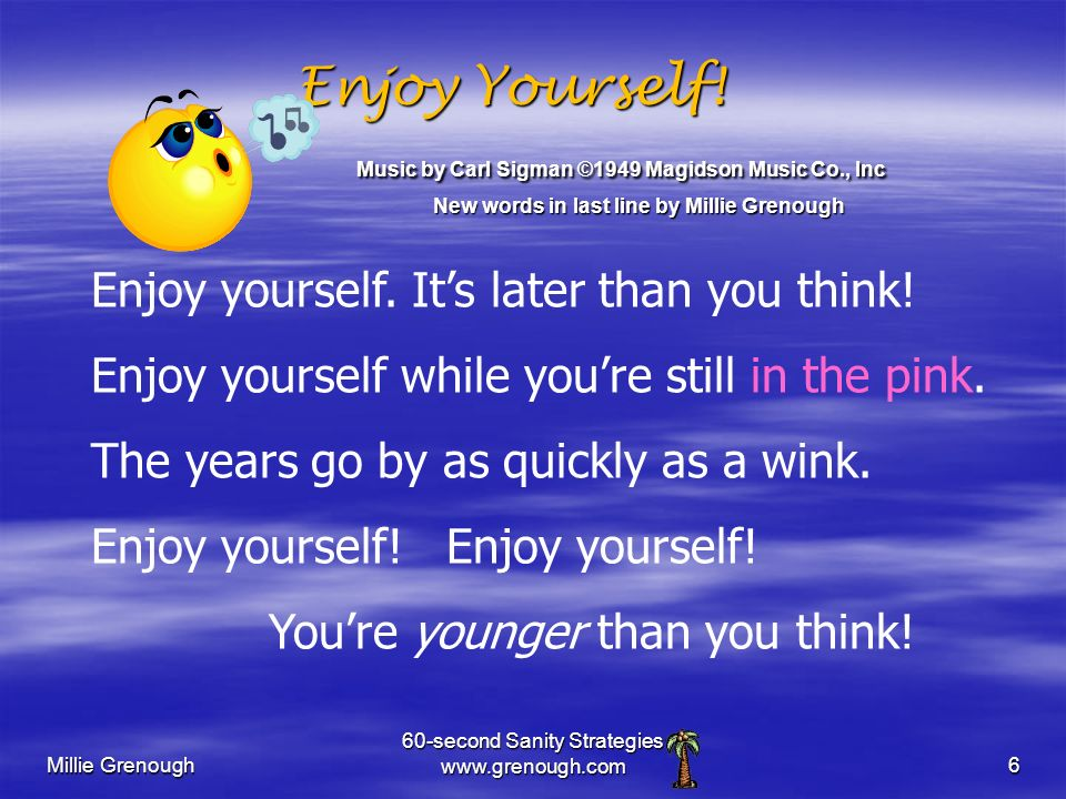 Millie Grenough 60-second Sanity Strategies www.grenough.com6 Enjoy yourself. Its later than you think! Enjoy yourself while youre still in the pink.