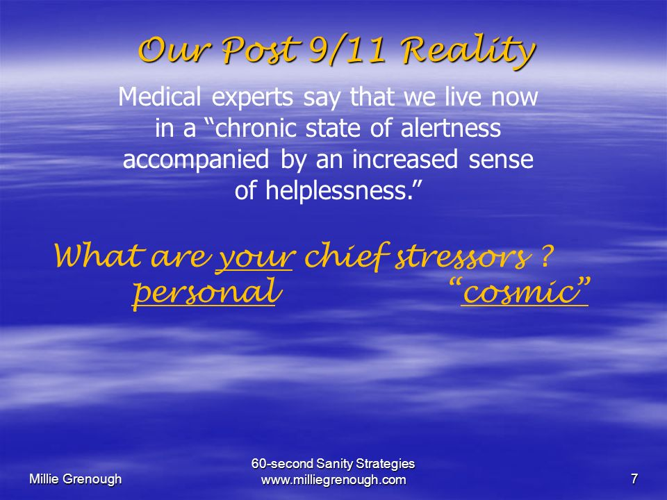 Millie Grenough 60-second Sanity Strategies www.milliegrenough.com7 Our Post 9/11 Reality Medical experts say that we live now in a chronic state of a