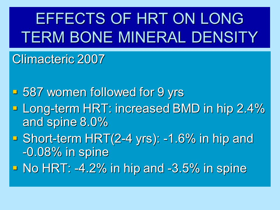 EFFECTS OF HRT ON LONG TERM BONE MINERAL DENSITY Climacteric 2007 587 women followed for 9 yrs 587 women followed for 9 yrs Long-term HRT: increased B