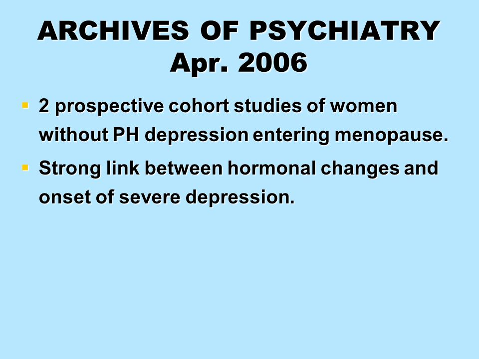 ARCHIVES OF PSYCHIATRY Apr. 2006 2 prospective cohort studies of women without PH depression entering menopause. 2 prospective cohort studies of women