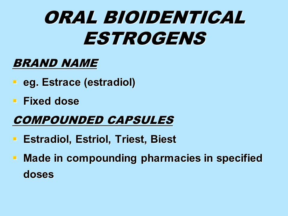 ORAL BIOIDENTICAL ESTROGENS BRAND NAME eg. Estrace (estradiol) eg. Estrace (estradiol) Fixed dose Fixed dose COMPOUNDED CAPSULES Estradiol, Estriol, T