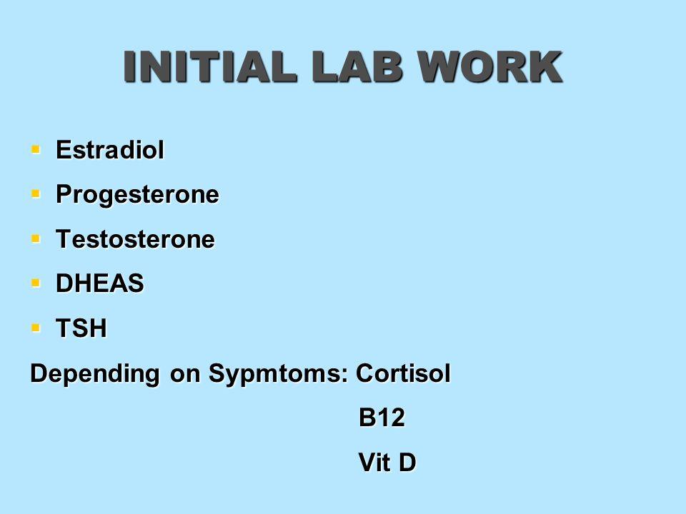 INITIAL LAB WORK Estradiol Estradiol Progesterone Progesterone Testosterone Testosterone DHEAS DHEAS TSH TSH Depending on Sypmtoms: Cortisol B12 B12 V