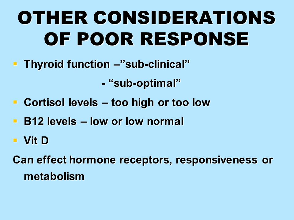 OTHER CONSIDERATIONS OF POOR RESPONSE Thyroid function –sub-clinical Thyroid function –sub-clinical - sub-optimal - sub-optimal Cortisol levels – too