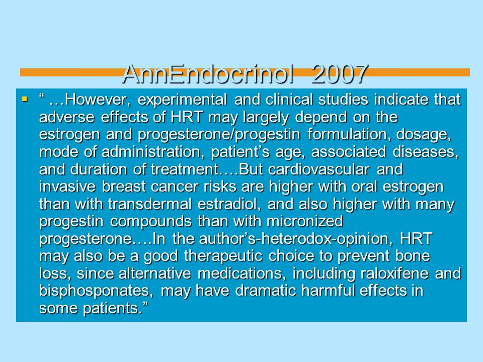 AnnEndocrinol 2007 …However, experimental and clinical studies indicate that adverse effects of HRT may largely depend on the estrogen and progesteron