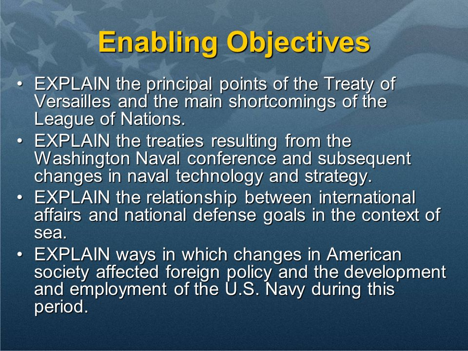 Enabling Objectives EXPLAIN the principal points of the Treaty of Versailles and the main shortcomings of the League of Nations.EXPLAIN the principal