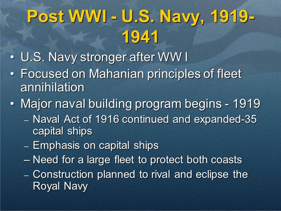 Post WWI - U.S. Navy, 1919- 1941 U.S. Navy stronger after WW IU.S. Navy stronger after WW I Focused on Mahanian principles of fleet annihilationFocuse