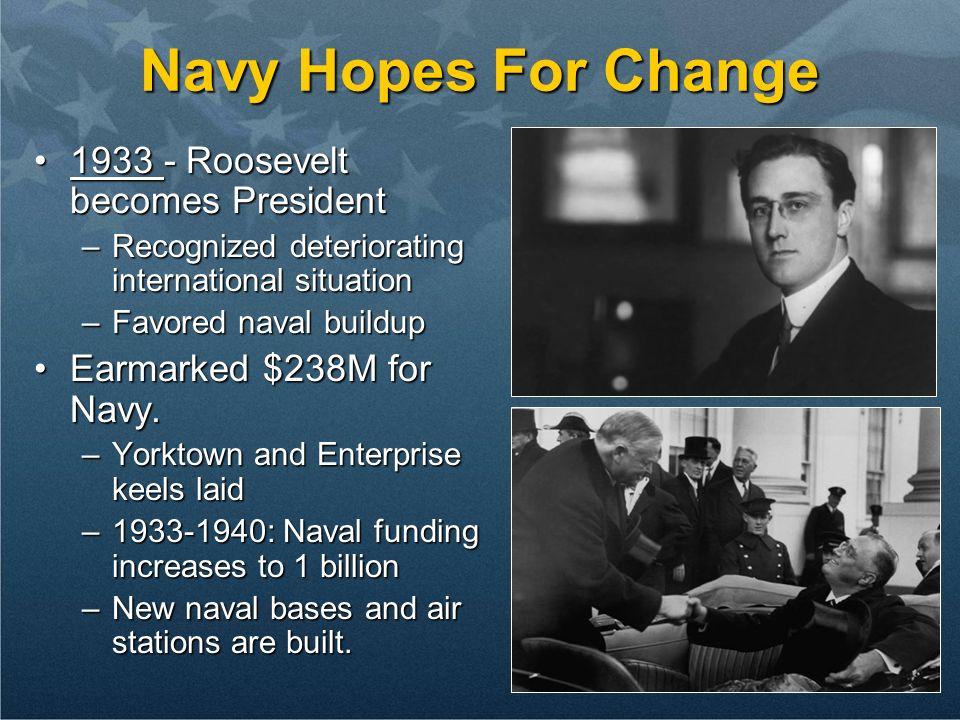 Navy Hopes For Change 1933 - Roosevelt becomes President1933 - Roosevelt becomes President –Recognized deteriorating international situation –Favored