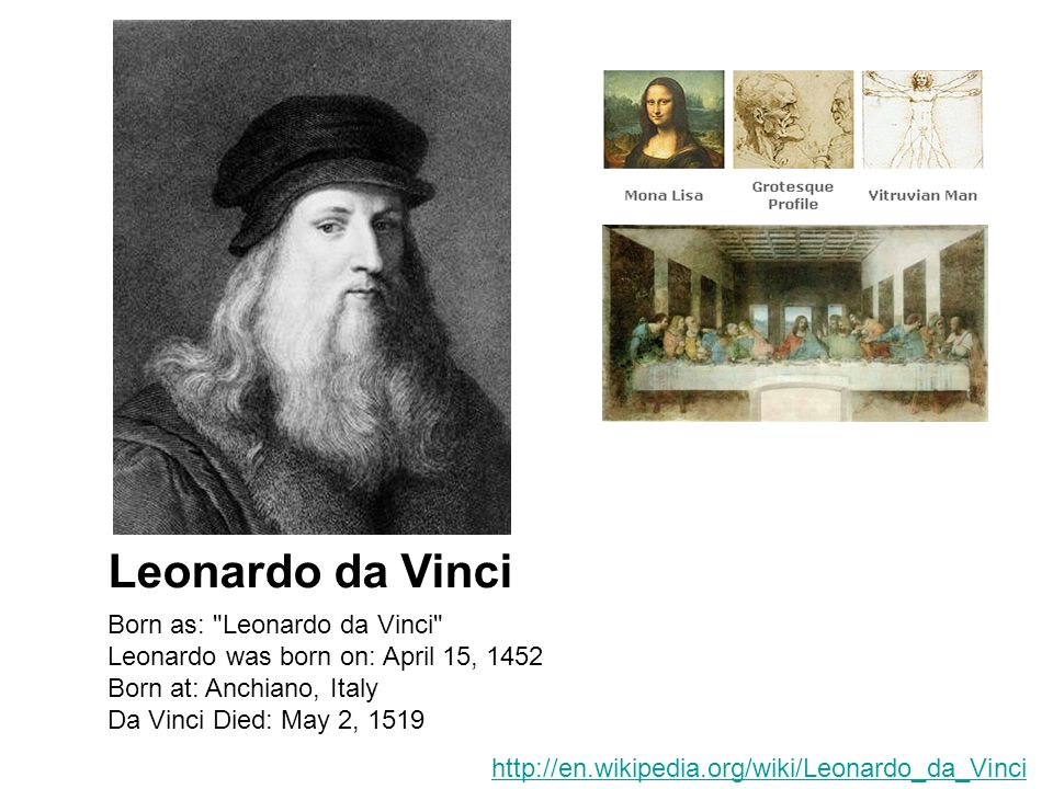 Born as: Leonardo da Vinci Leonardo was born on: April 15, 1452 Born at: Anchiano, Italy Da Vinci Died: May 2, 1519 Leonardo da Vinci