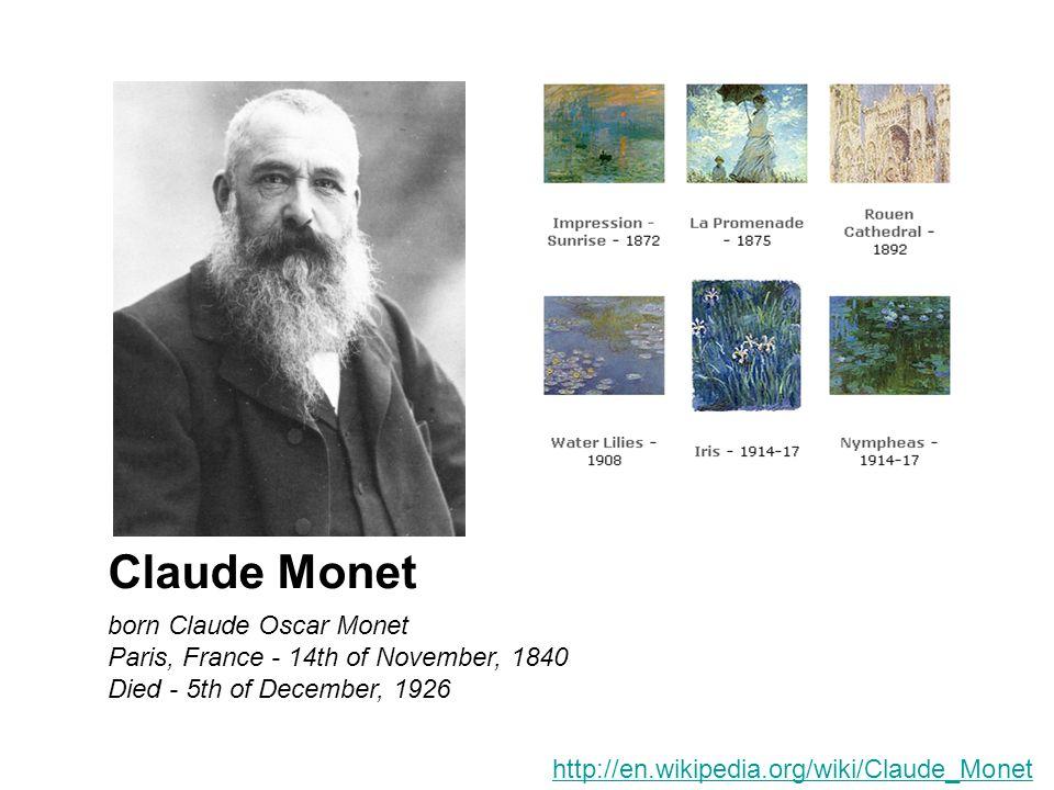 born Claude Oscar Monet Paris, France - 14th of November, 1840 Died - 5th of December, 1926 Claude Monet http://en.wikipedia.org/wiki/Claude_Monet