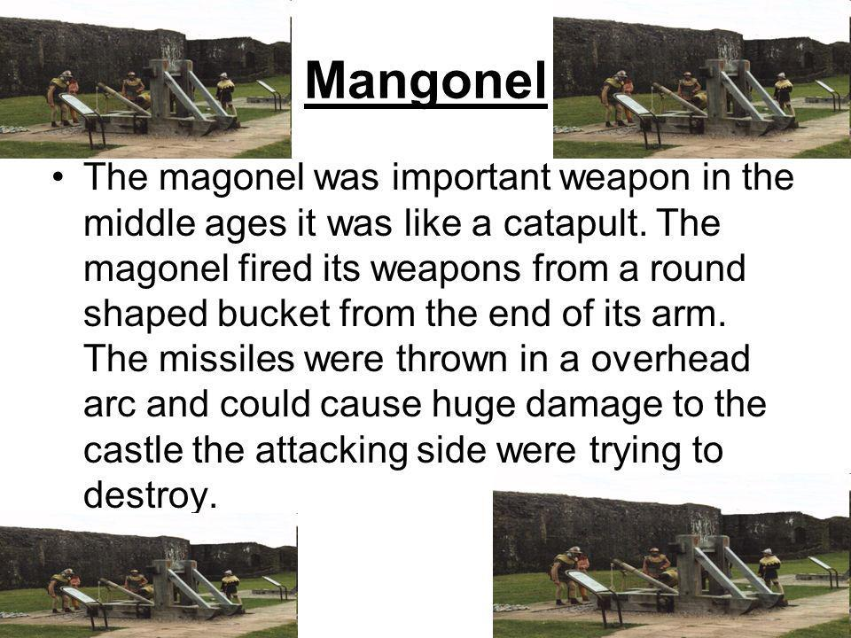 Mangonel The magonel was important weapon in the middle ages it was like a catapult.