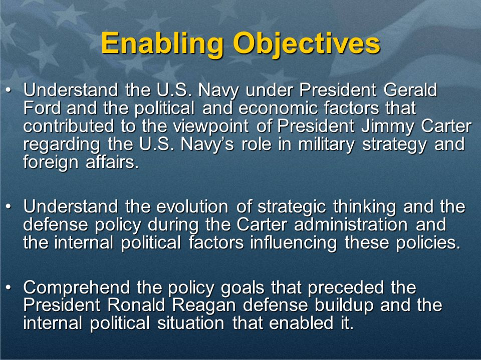 Enabling Objectives Understand the U.S. Navy under President Gerald Ford and the political and economic factors that contributed to the viewpoint of P