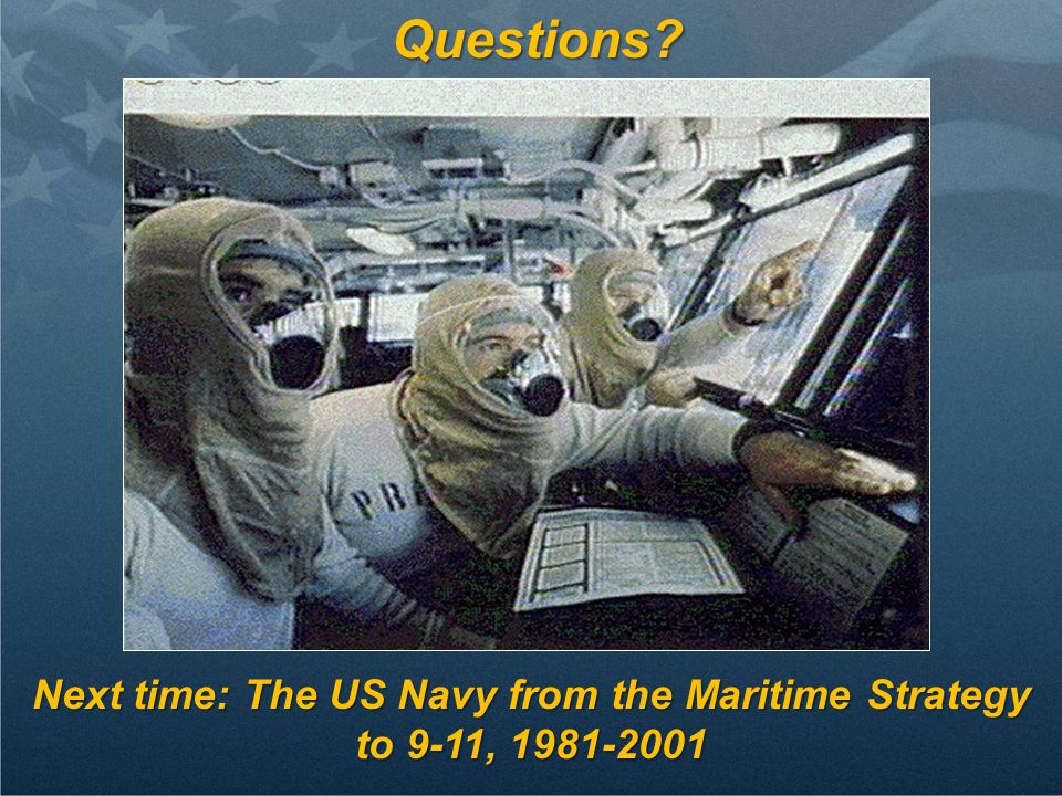 Questions? Next time: The US Navy from the Maritime Strategy to 9-11, 1981-2001