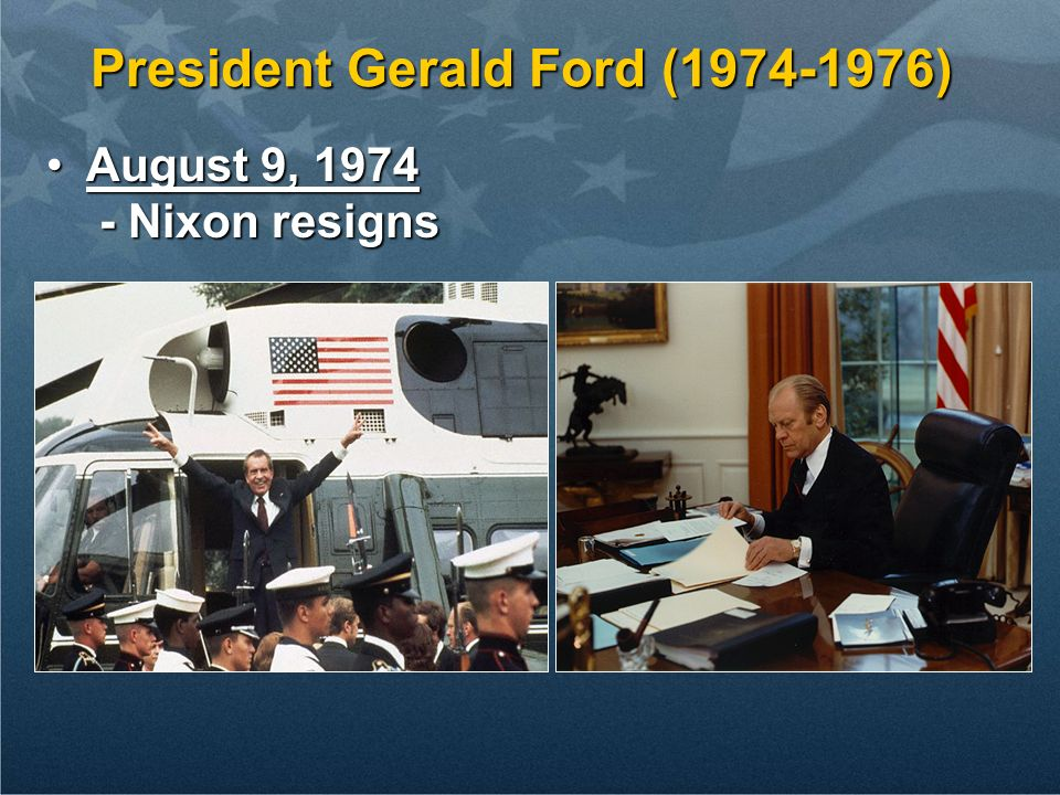 President Gerald Ford (1974-1976) August 9, 1974August 9, 1974 - Nixon resigns