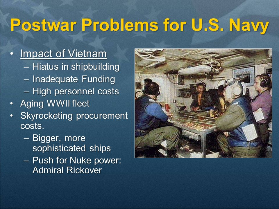 Postwar Problems for U.S. Navy Impact of VietnamImpact of Vietnam –Hiatus in shipbuilding –Inadequate Funding –High personnel costs Aging WWII fleetAg