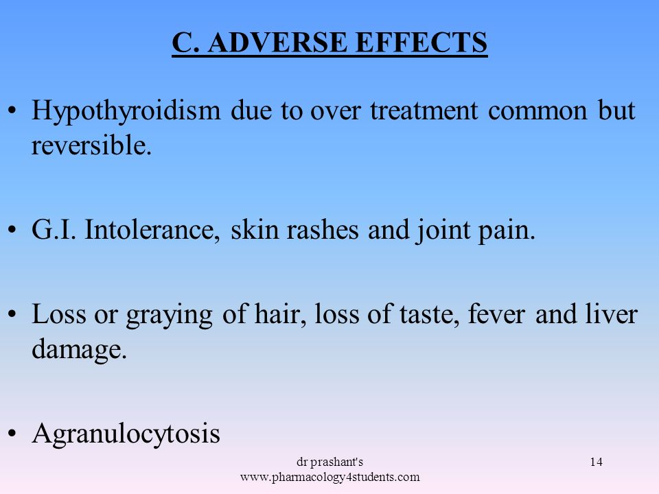 C. ADVERSE EFFECTS Hypothyroidism due to over treatment common but reversible. G.I. Intolerance, skin rashes and joint pain. Loss or graying of hair,