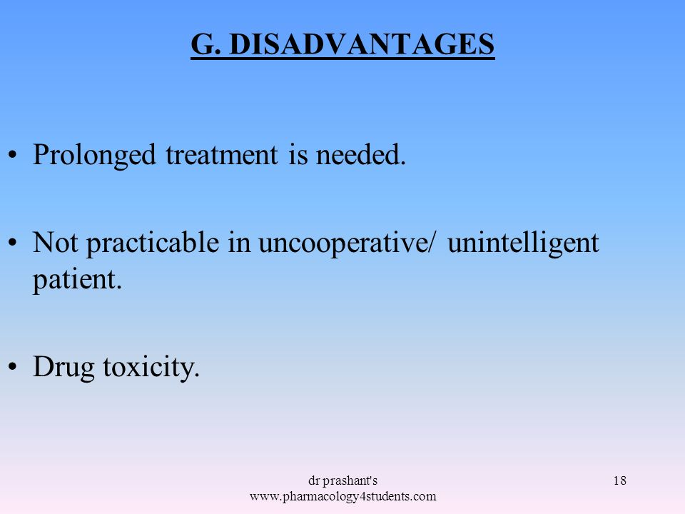G. DISADVANTAGES Prolonged treatment is needed. Not practicable in uncooperative/ unintelligent patient. Drug toxicity. 18dr prashant's www.pharmacolo