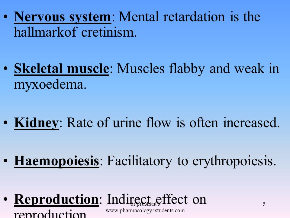 Nervous system: Mental retardation is the hallmarkof cretinism. Skeletal muscle: Muscles flabby and weak in myxoedema. Kidney: Rate of urine flow is o