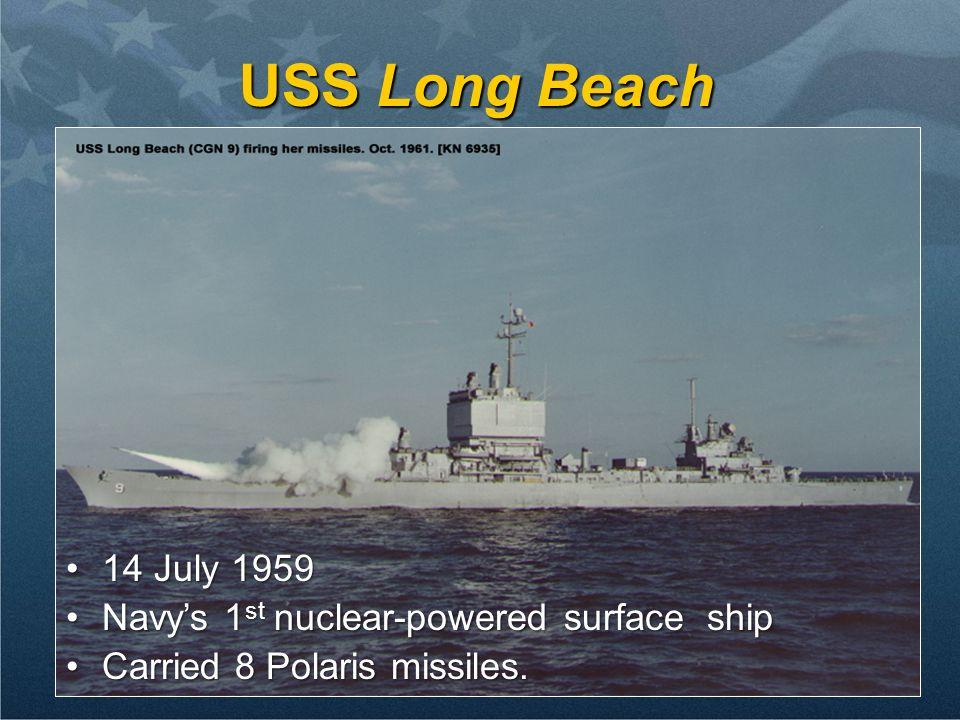 11 USS Long Beach 14 July 195914 July 1959 Navys 1 st nuclear-powered surface shipNavys 1 st nuclear-powered surface ship Carried 8 Polaris missiles.C