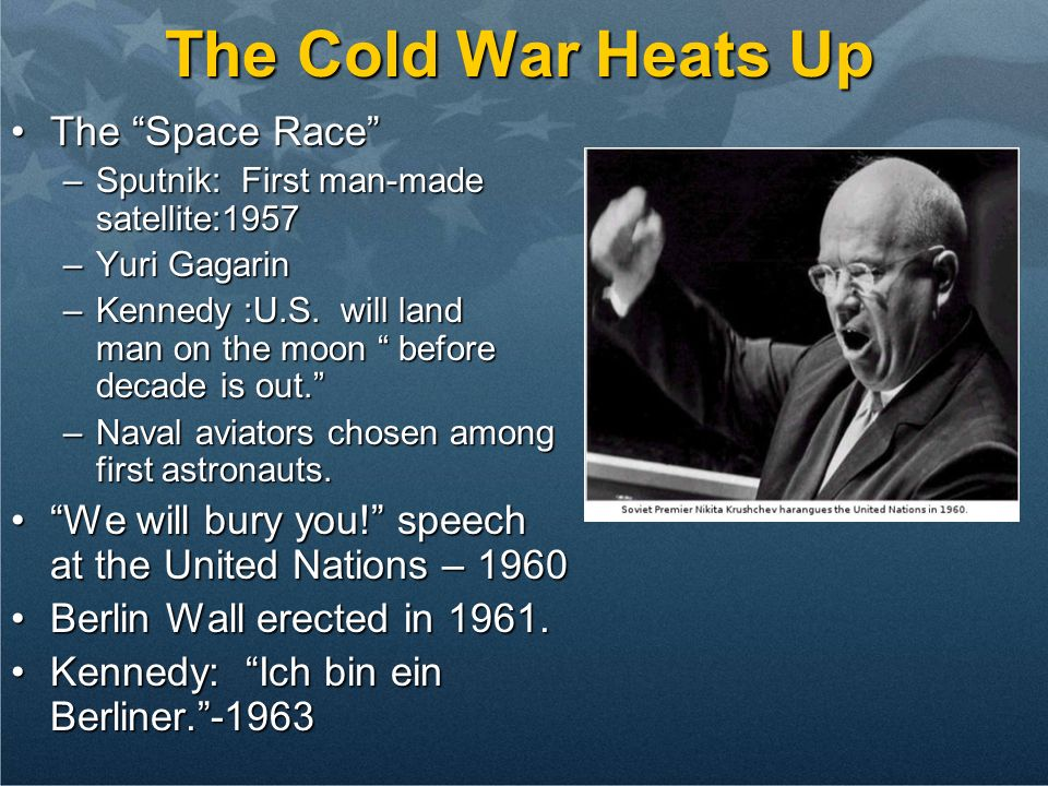 The Cold War Heats Up The Space RaceThe Space Race –Sputnik: First man-made satellite:1957 –Yuri Gagarin –Kennedy :U.S. will land a man on the moon be