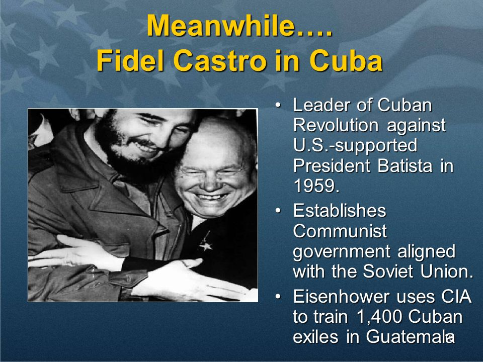 16 Meanwhile…. Fidel Castro in Cuba Leader of Cuban Revolution against U.S.-supported President Batista in 1959.Leader of Cuban Revolution against U.S