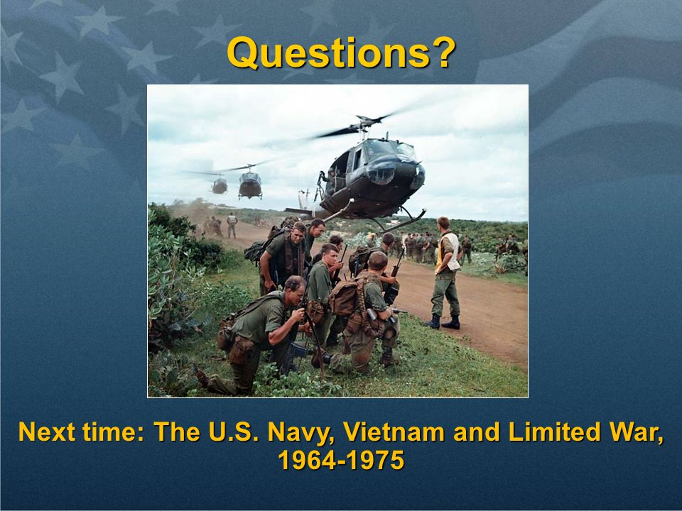 Questions? Next time: The U.S. Navy, Vietnam and Limited War, 1964-1975