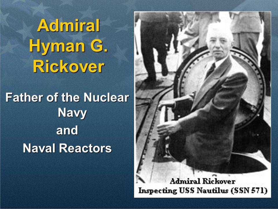 6 Admiral Hyman G. Rickover Father of the Nuclear Navy and Naval Reactors